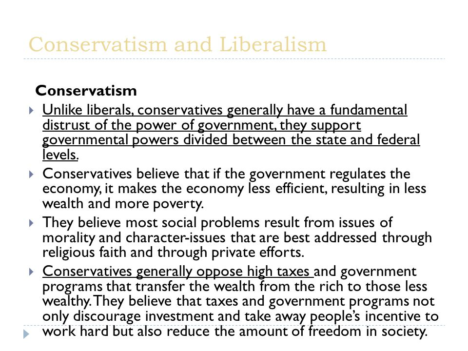 Conservatism  Unlike liberals, conservatives generally have a fundamental distrust of the power of government, they support governmental powers divided between the state and federal levels.