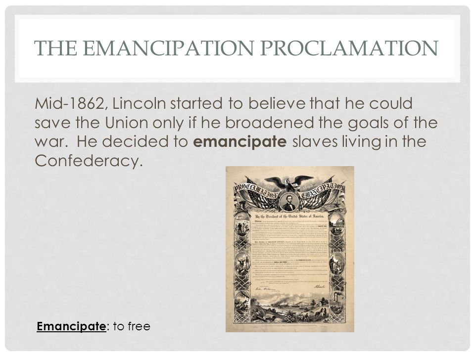 THE EMANCIPATION PROCLAMATION Mid-1862, Lincoln started to believe that he could save the Union only if he broadened the goals of the war.
