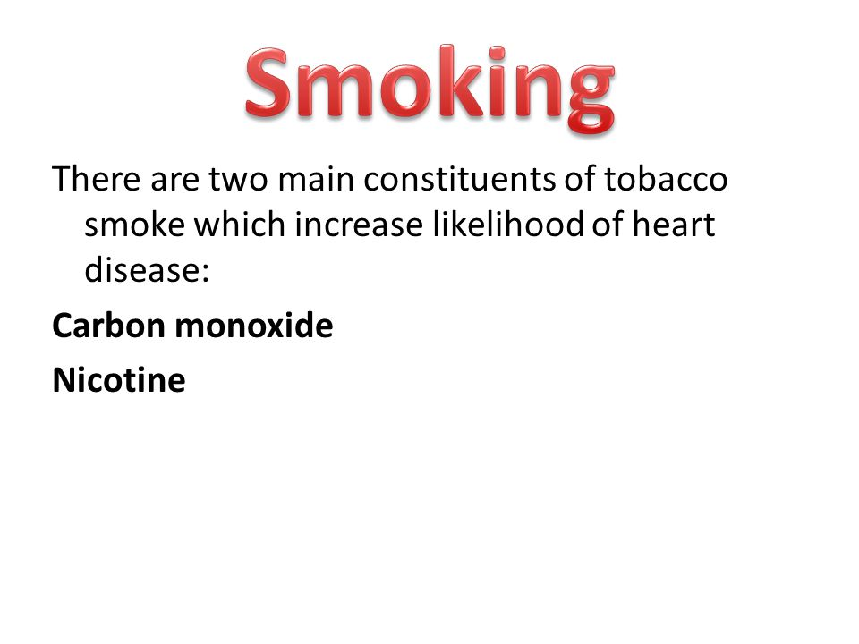 There are two main constituents of tobacco smoke which increase likelihood of heart disease: Carbon monoxide Nicotine