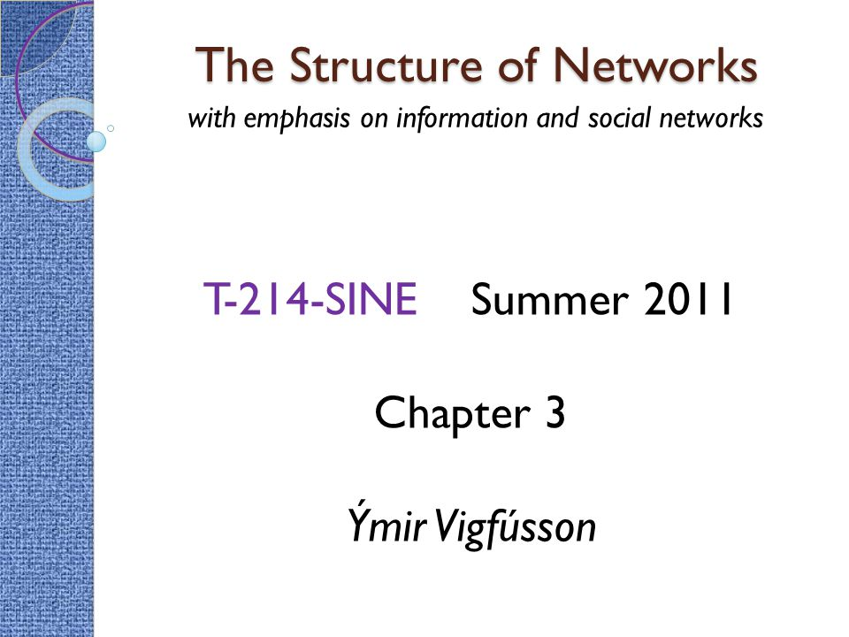 The Structure of Networks with emphasis on information and social networks T-214-SINE Summer 2011 Chapter 3 Ýmir Vigfússon
