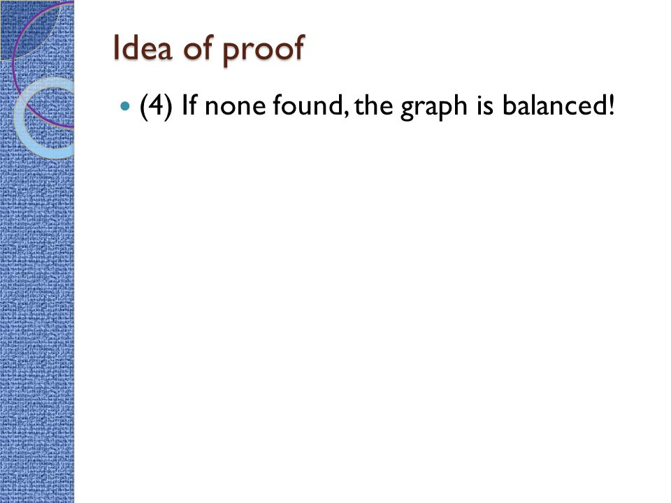 Idea of proof (4) If none found, the graph is balanced!