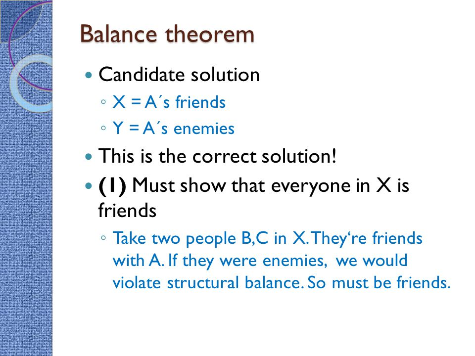 Balance theorem Candidate solution ◦ X = A´s friends ◦ Y = A´s enemies This is the correct solution! (1) Must show that everyone in X is friends ◦ Tak