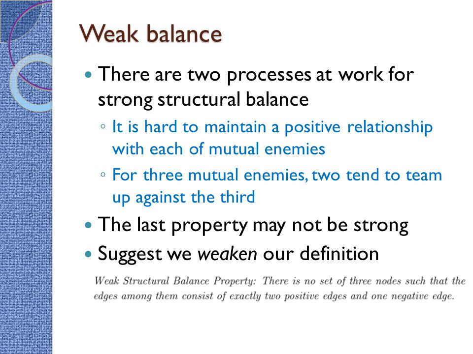 Weak balance There are two processes at work for strong structural balance ◦ It is hard to maintain a positive relationship with each of mutual enemies ◦ For three mutual enemies, two tend to team up against the third The last property may not be strong Suggest we weaken our definition