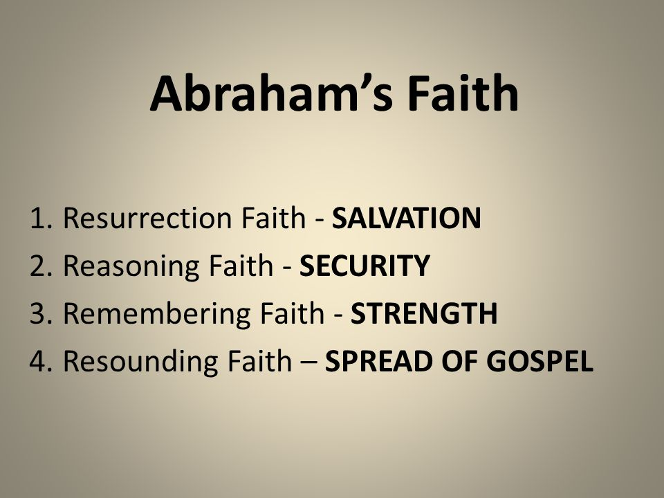 Abraham's Faith 1.Resurrection Faith - SALVATION 2.Reasoning Faith - SECURITY 3.Remembering Faith - STRENGTH 4.Resounding Faith – SPREAD OF GOSPEL