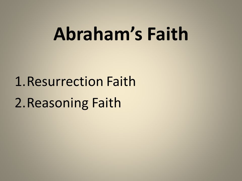 Abraham's Faith 1.Resurrection Faith 2.Reasoning Faith