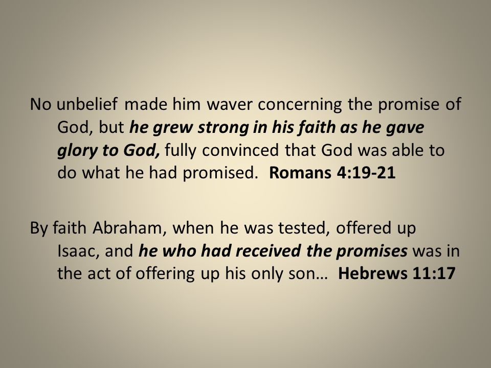 No unbelief made him waver concerning the promise of God, but he grew strong in his faith as he gave glory to God, fully convinced that God was able to do what he had promised.