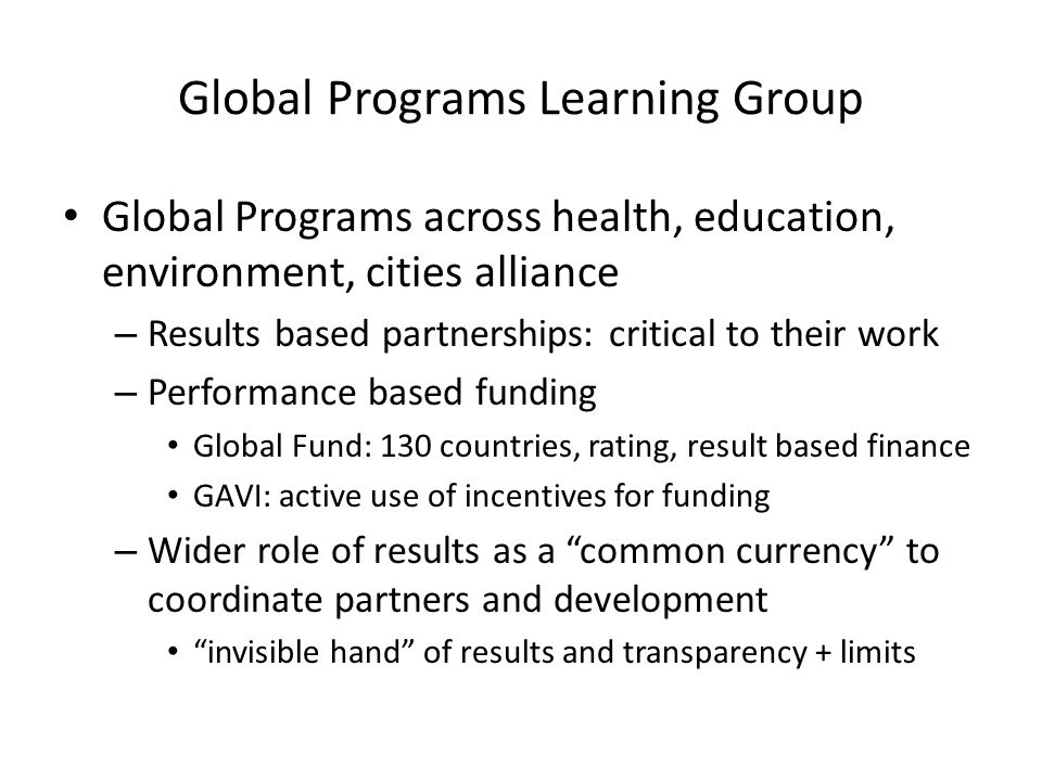 Global Programs Learning Group Global Programs across health, education, environment, cities alliance – Results based partnerships: critical to their work – Performance based funding Global Fund: 130 countries, rating, result based finance GAVI: active use of incentives for funding – Wider role of results as a common currency to coordinate partners and development invisible hand of results and transparency + limits