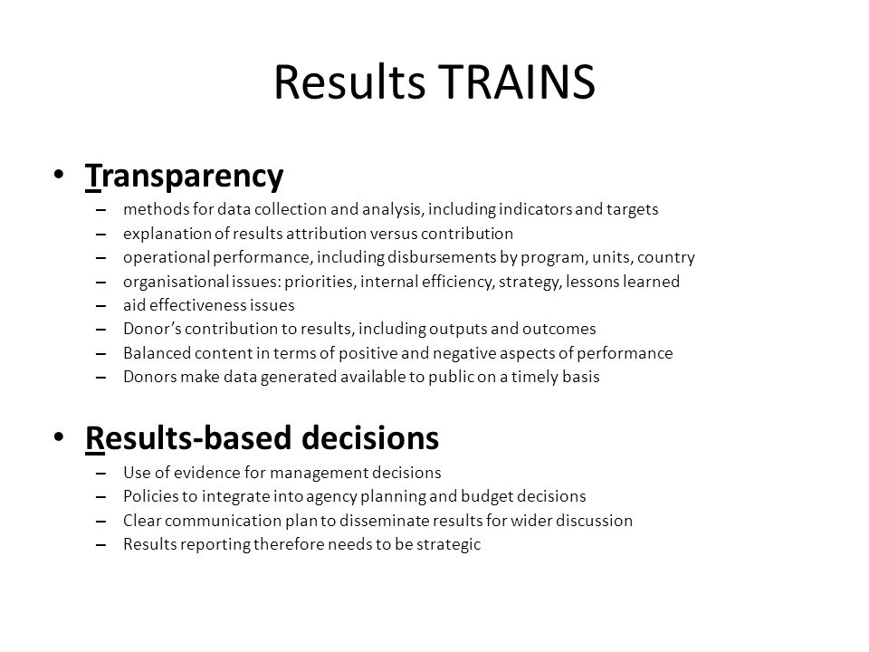 Results TRAINS Transparency – methods for data collection and analysis, including indicators and targets – explanation of results attribution versus contribution – operational performance, including disbursements by program, units, country – organisational issues: priorities, internal efficiency, strategy, lessons learned – aid effectiveness issues – Donor's contribution to results, including outputs and outcomes – Balanced content in terms of positive and negative aspects of performance – Donors make data generated available to public on a timely basis Results-based decisions – Use of evidence for management decisions – Policies to integrate into agency planning and budget decisions – Clear communication plan to disseminate results for wider discussion – Results reporting therefore needs to be strategic