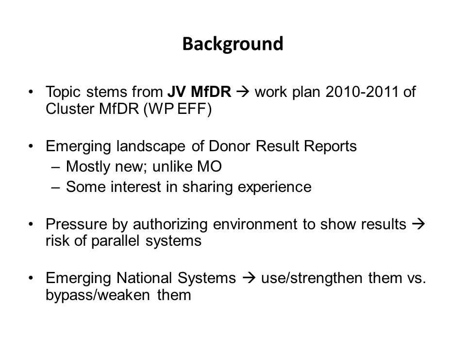 Purpose Contribute to increased demand/use of national results systems (by donors) Contribute to some harmonization in donor's results reporting –Including: Strengthened MfDR practice at donor's level