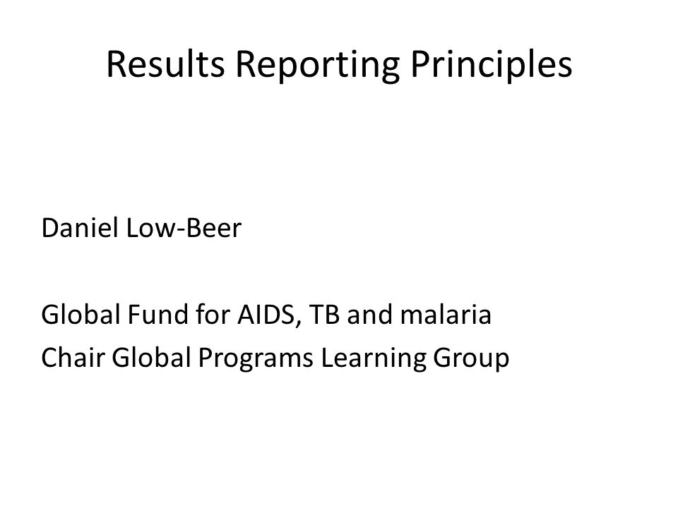 Results Reporting Principles Daniel Low-Beer Global Fund for AIDS, TB and malaria Chair Global Programs Learning Group