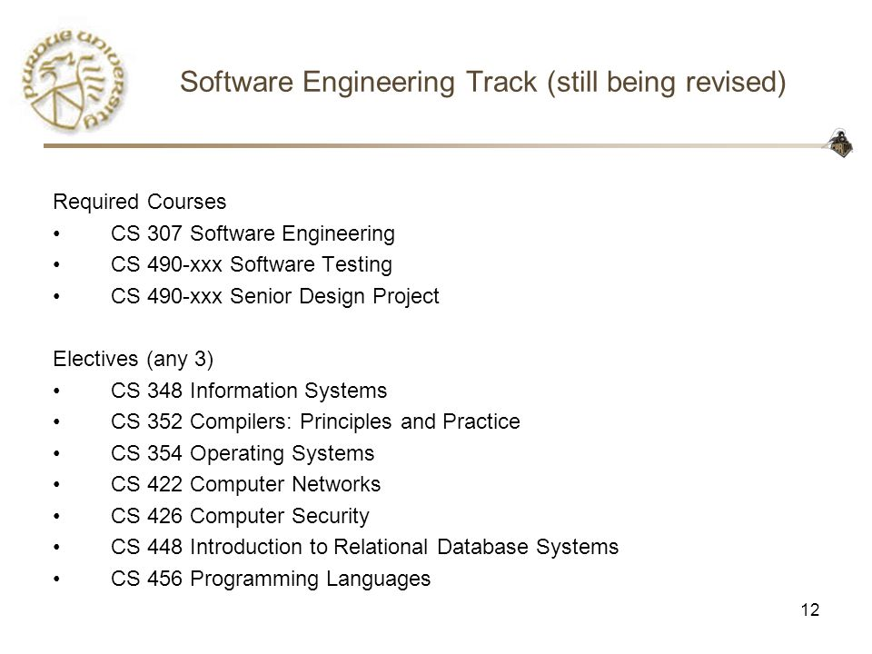 12 Software Engineering Track (still being revised) Required Courses CS 307 Software Engineering CS 490-xxx Software Testing CS 490-xxx Senior Design Project Electives (any 3) CS 348 Information Systems CS 352 Compilers: Principles and Practice CS 354 Operating Systems CS 422 Computer Networks CS 426 Computer Security CS 448 Introduction to Relational Database Systems CS 456 Programming Languages