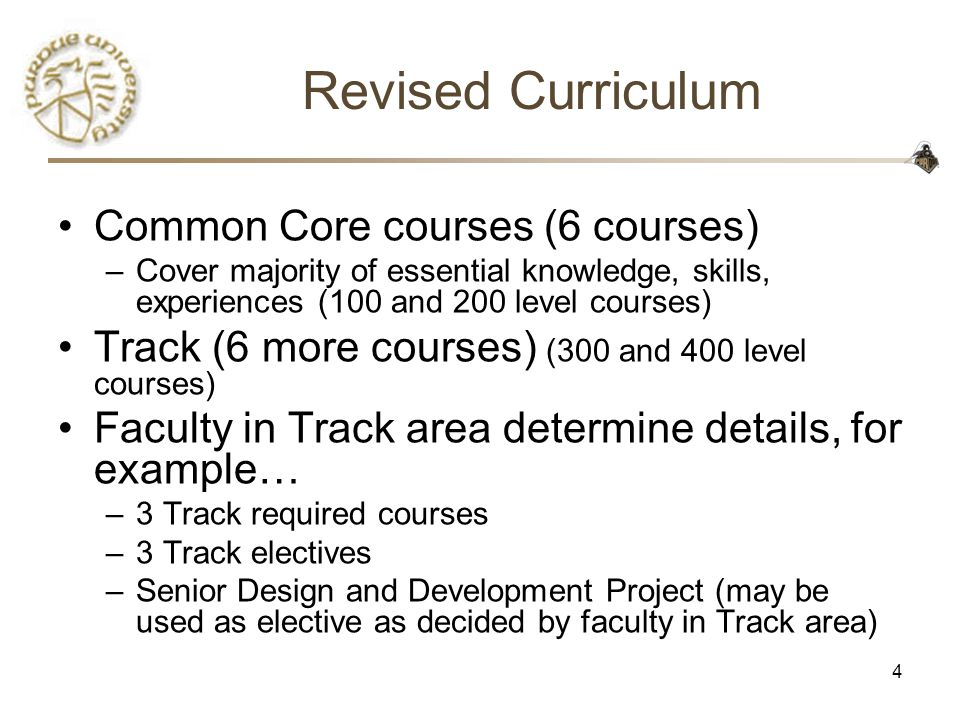 4 Revised Curriculum Common Core courses (6 courses) –Cover majority of essential knowledge, skills, experiences (100 and 200 level courses) Track (6 more courses) (300 and 400 level courses) Faculty in Track area determine details, for example… –3 Track required courses –3 Track electives –Senior Design and Development Project (may be used as elective as decided by faculty in Track area)