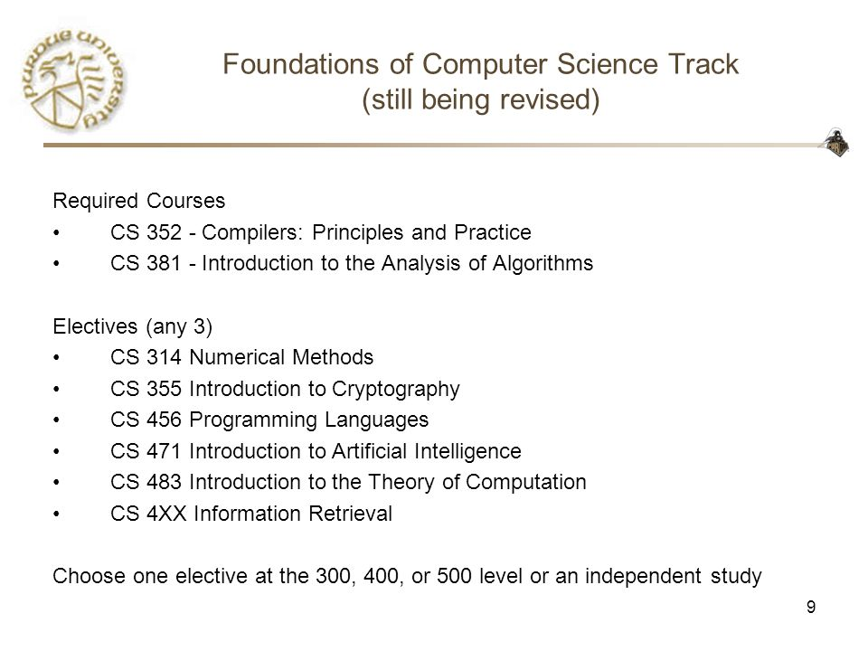 9 Foundations of Computer Science Track (still being revised) Required Courses CS 352 - Compilers: Principles and Practice CS 381 - Introduction to the Analysis of Algorithms Electives (any 3) CS 314 Numerical Methods CS 355 Introduction to Cryptography CS 456 Programming Languages CS 471 Introduction to Artificial Intelligence CS 483 Introduction to the Theory of Computation CS 4XX Information Retrieval Choose one elective at the 300, 400, or 500 level or an independent study