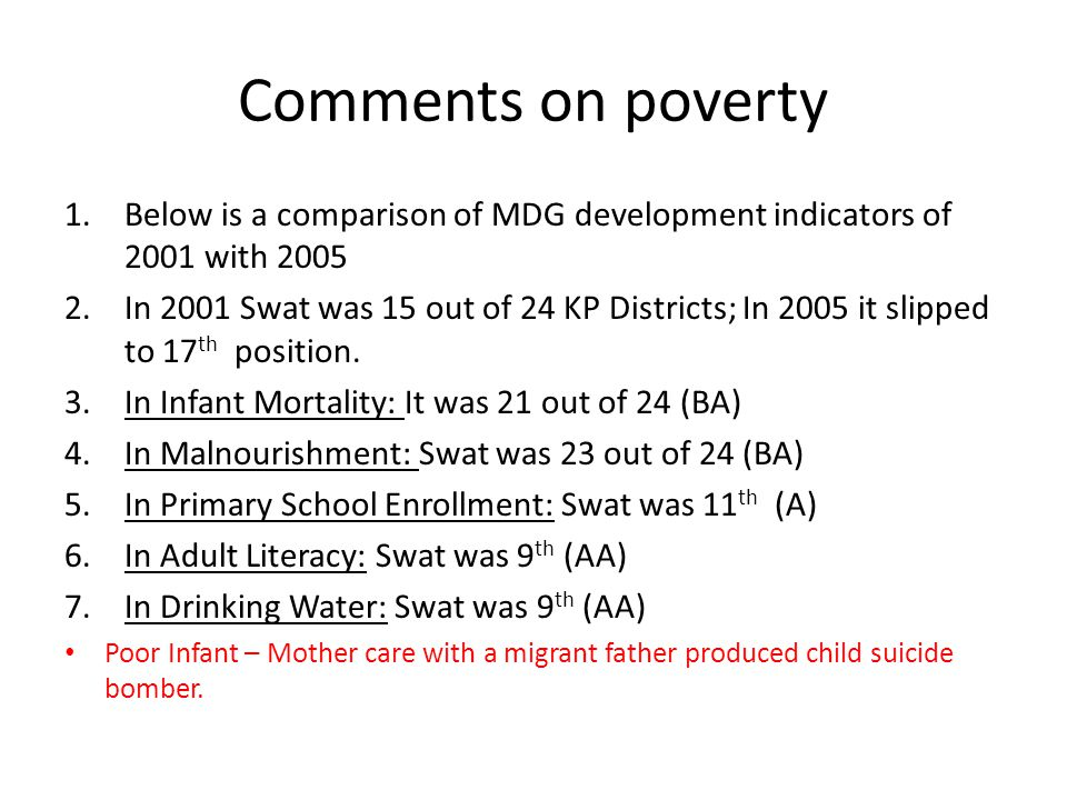 Comments on poverty 1.Below is a comparison of MDG development indicators of 2001 with 2005 2.In 2001 Swat was 15 out of 24 KP Districts; In 2005 it s