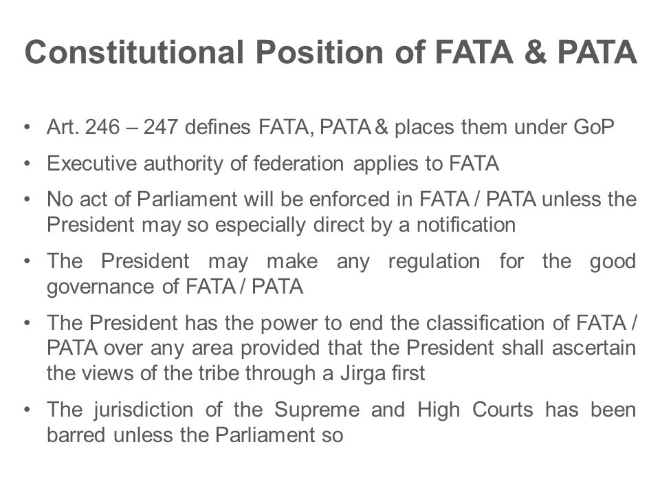 Constitutional Position of FATA & PATA Art. 246 – 247 defines FATA, PATA & places them under GoP Executive authority of federation applies to FATA No
