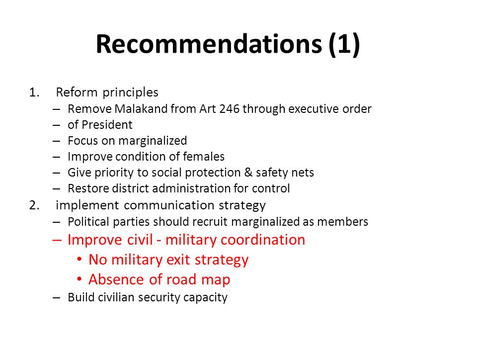 Recommendations (1) 1.Reform principles – Remove Malakand from Art 246 through executive order – of President – Focus on marginalized – Improve condition of females – Give priority to social protection & safety nets – Restore district administration for control 2.implement communication strategy – Political parties should recruit marginalized as members – Improve civil - military coordination No military exit strategy Absence of road map – Build civilian security capacity