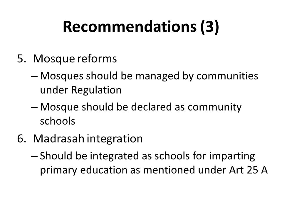 Recommendations (3) 5.Mosque reforms – Mosques should be managed by communities under Regulation – Mosque should be declared as community schools 6.Madrasah integration – Should be integrated as schools for imparting primary education as mentioned under Art 25 A