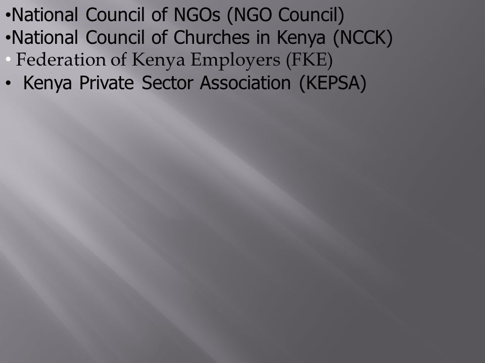 National Council of NGOs (NGO Council) National Council of Churches in Kenya (NCCK) Federation of Kenya Employers (FKE) Kenya Private Sector Association (KEPSA)