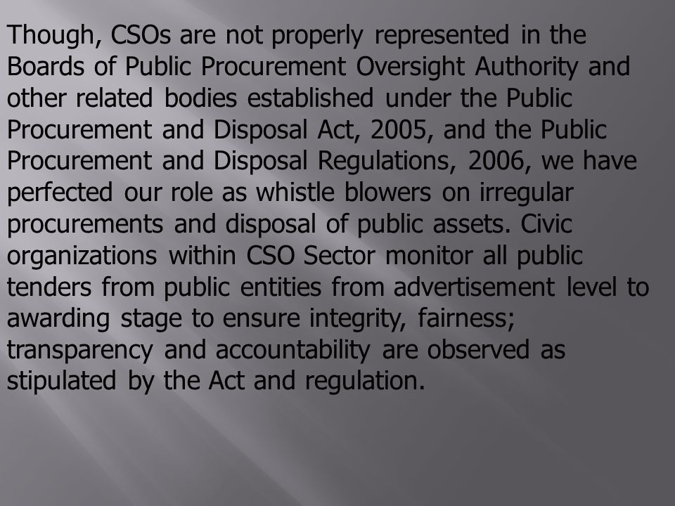 Though, CSOs are not properly represented in the Boards of Public Procurement Oversight Authority and other related bodies established under the Public Procurement and Disposal Act, 2005, and the Public Procurement and Disposal Regulations, 2006, we have perfected our role as whistle blowers on irregular procurements and disposal of public assets.
