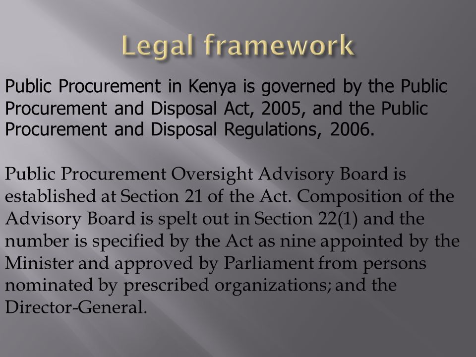 Public Procurement in Kenya is governed by the Public Procurement and Disposal Act, 2005, and the Public Procurement and Disposal Regulations, 2006. P