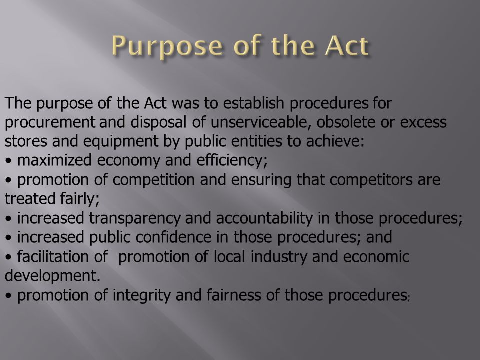 The purpose of the Act was to establish procedures for procurement and disposal of unserviceable, obsolete or excess stores and equipment by public entities to achieve: maximized economy and efficiency; promotion of competition and ensuring that competitors are treated fairly; increased transparency and accountability in those procedures; increased public confidence in those procedures; and facilitation of promotion of local industry and economic development.