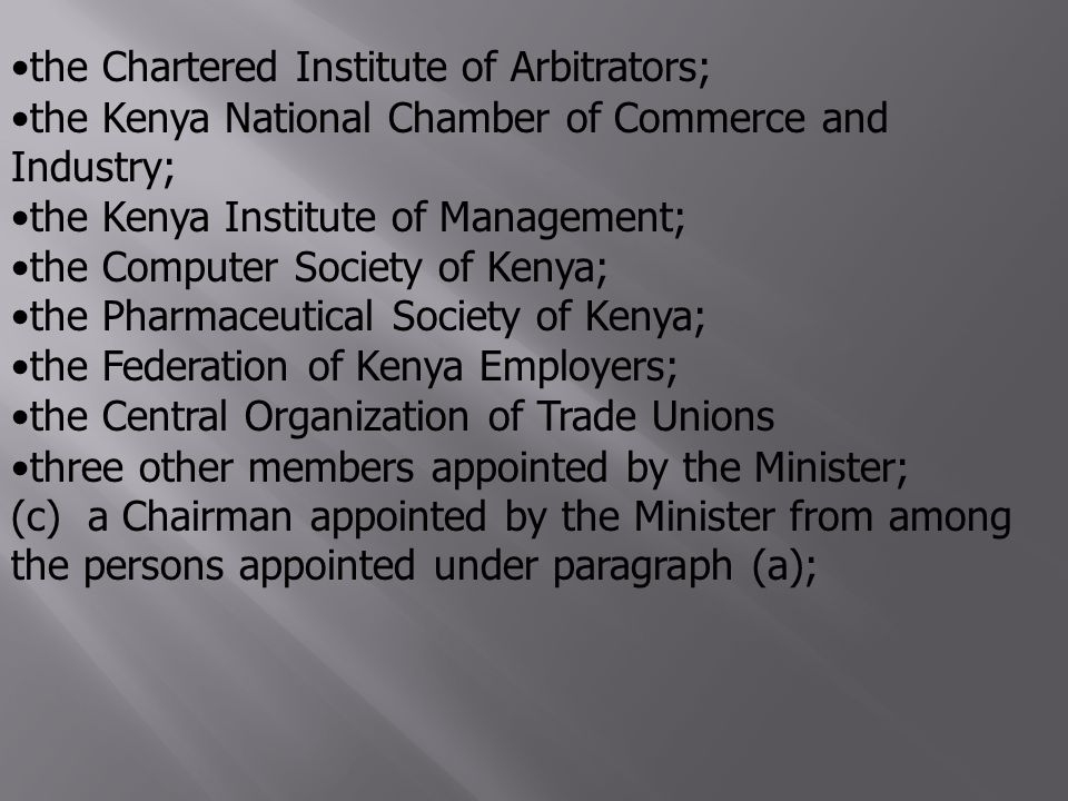 the Chartered Institute of Arbitrators; the Kenya National Chamber of Commerce and Industry; the Kenya Institute of Management; the Computer Society of Kenya; the Pharmaceutical Society of Kenya; the Federation of Kenya Employers; the Central Organization of Trade Unions three other members appointed by the Minister; (c) a Chairman appointed by the Minister from among the persons appointed under paragraph (a);