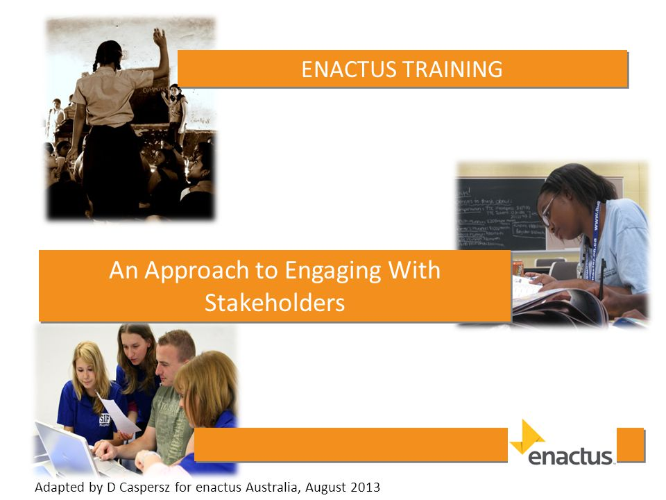 ENACTUS TRAINING An Approach to Engaging With Stakeholders Adapted by D Caspersz for enactus Australia, August 2013