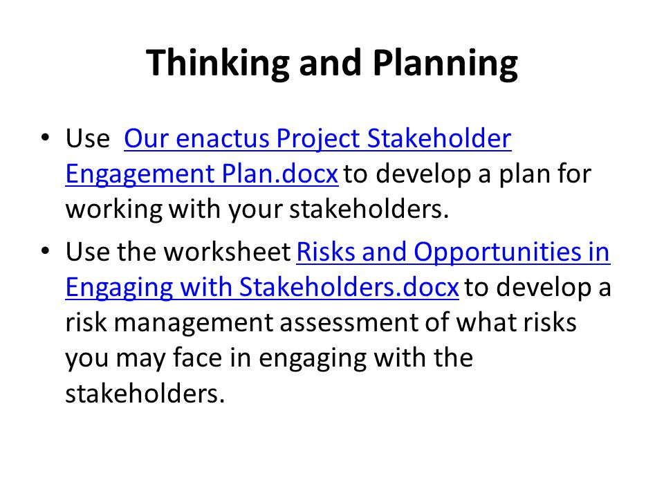 Thinking and Planning Use Our enactus Project Stakeholder Engagement Plan.docx to develop a plan for working with your stakeholders.Our enactus Project Stakeholder Engagement Plan.docx Use the worksheet Risks and Opportunities in Engaging with Stakeholders.docx to develop a risk management assessment of what risks you may face in engaging with the stakeholders.Risks and Opportunities in Engaging with Stakeholders.docx