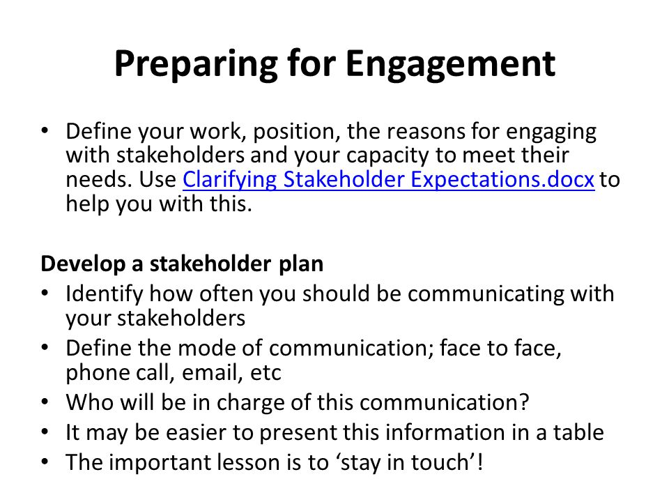 Preparing for Engagement Define your work, position, the reasons for engaging with stakeholders and your capacity to meet their needs.