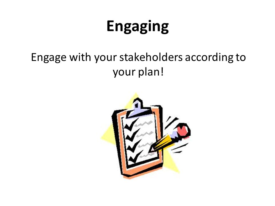 Engaging Engage with your stakeholders according to your plan!