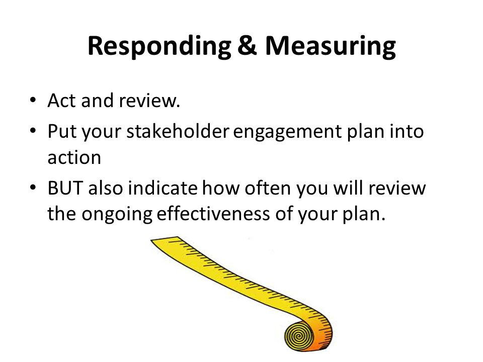 Responding & Measuring Act and review. Put your stakeholder engagement plan into action BUT also indicate how often you will review the ongoing effect