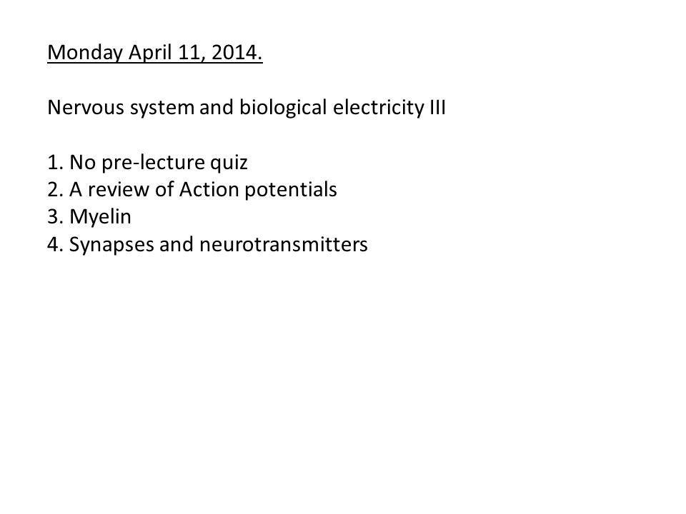 Monday April 11, 2014. Nervous system and biological electricity III 1. No pre-lecture quiz 2. A review of Action potentials 3. Myelin 4. Synapses and