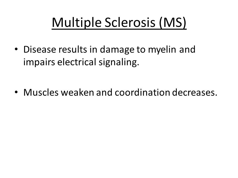 Multiple Sclerosis (MS) Disease results in damage to myelin and impairs electrical signaling. Muscles weaken and coordination decreases.