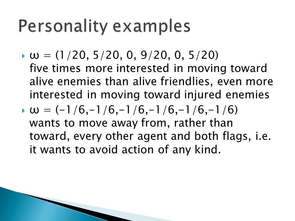  ω = (1/20, 5/20, 0, 9/20, 0, 5/20) five times more interested in moving toward alive enemies than alive friendlies, even more interested in moving toward injured enemies  ω = (-1/6,-1/6,-1/6,-1/6,-1/6,-1/6) wants to move away from, rather than toward, every other agent and both flags, i.e.