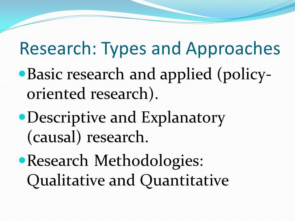 Research: Types and Approaches Basic research and applied (policy- oriented research).
