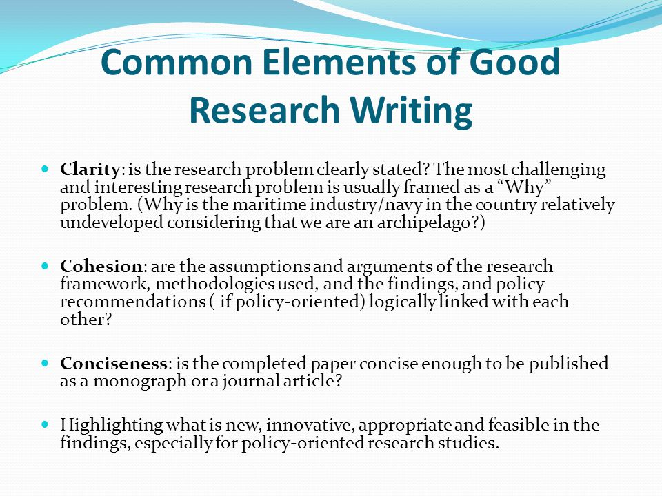 Common Elements of Good Research Writing Clarity: is the research problem clearly stated.