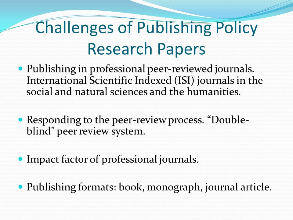 Challenges of Publishing Policy Research Papers Publishing in professional peer-reviewed journals.