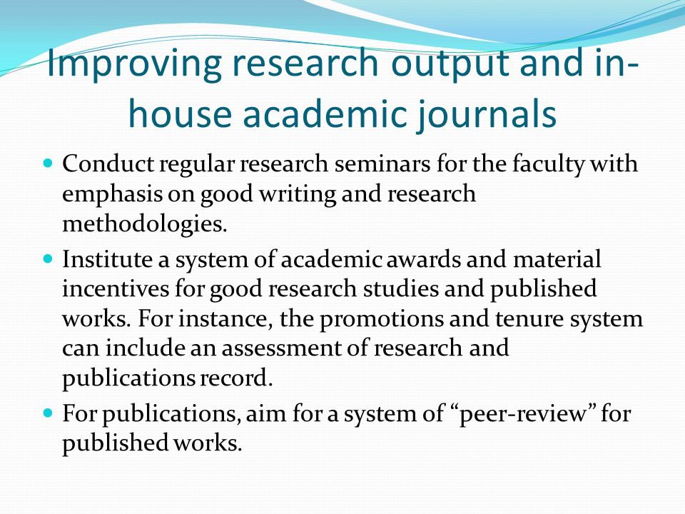 Improving research output and in- house academic journals Conduct regular research seminars for the faculty with emphasis on good writing and research methodologies.