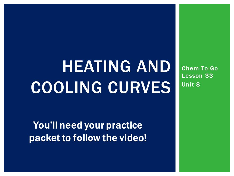 Chem-To-Go Lesson 33 Unit 8 HEATING AND COOLING CURVES You'll need your practice packet to follow the video!