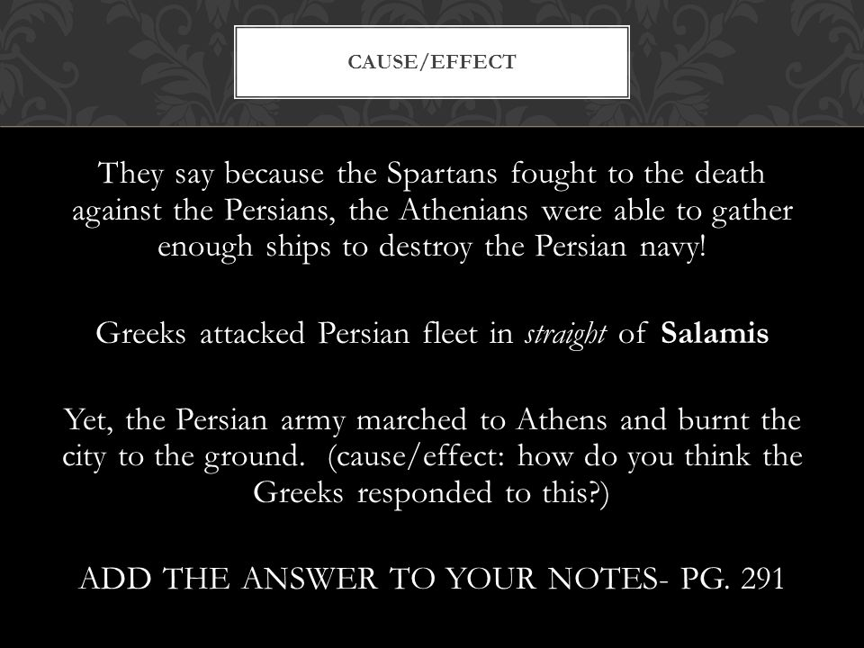 CAUSE/EFFECT They say because the Spartans fought to the death against the Persians, the Athenians were able to gather enough ships to destroy the Persian navy.