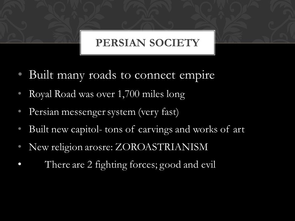 Built many roads to connect empire Royal Road was over 1,700 miles long Persian messenger system (very fast) Built new capitol- tons of carvings and works of art New religion arosre: ZOROASTRIANISM There are 2 fighting forces; good and evil PERSIAN SOCIETY