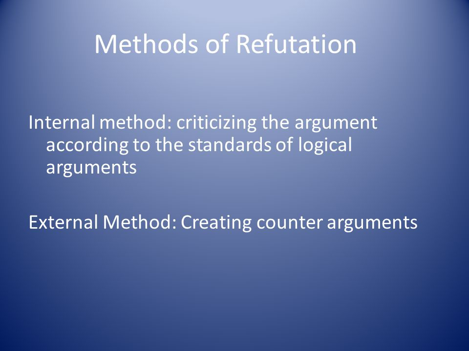 Methods of Refutation Internal method: criticizing the argument according to the standards of logical arguments External Method: Creating counter arguments