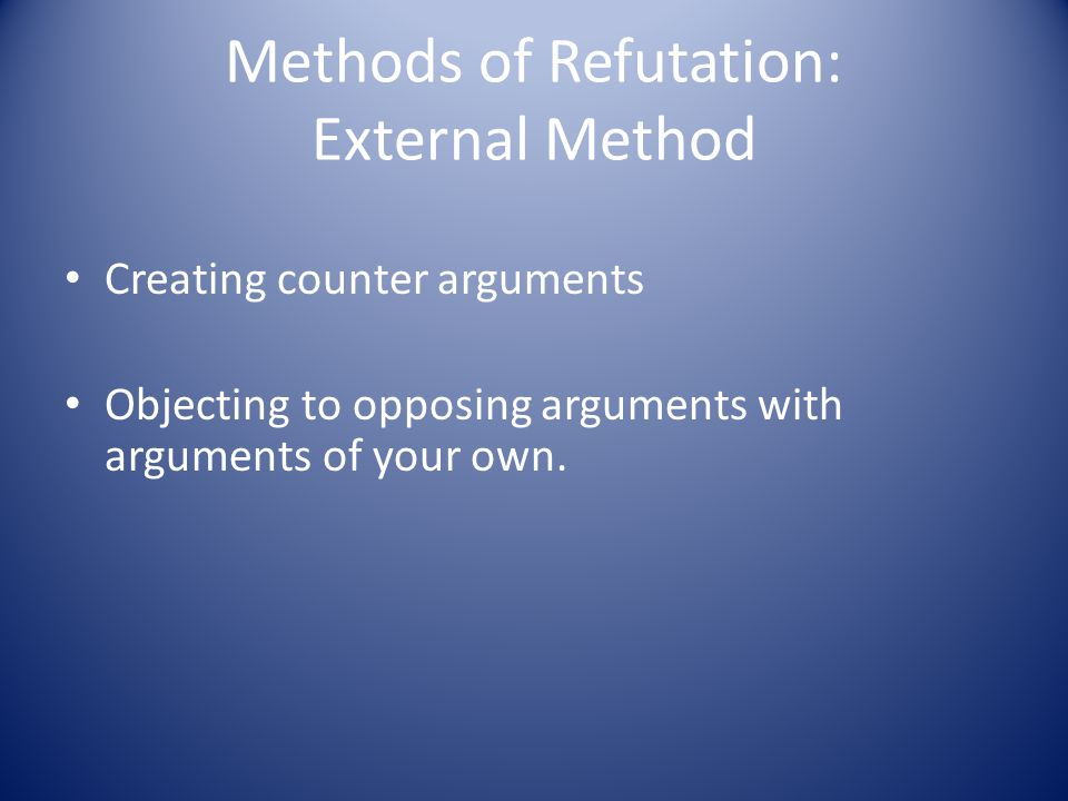Methods of Refutation: External Method Creating counter arguments Objecting to opposing arguments with arguments of your own.