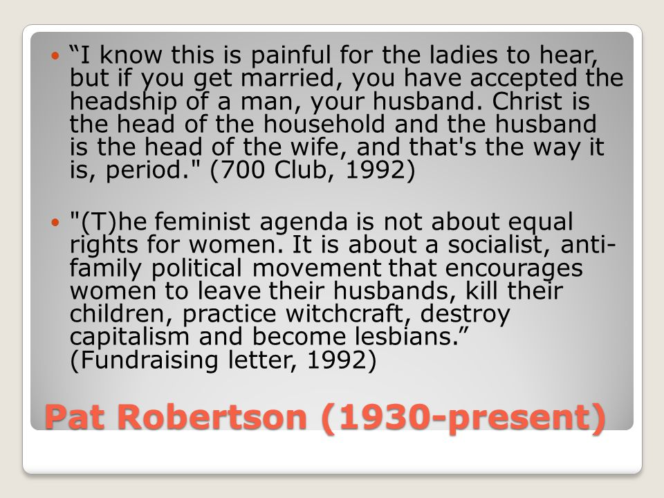 """Pat Robertson (1930-present) """"I know this is painful for the ladies to hear, but if you get married, you have accepted the headship of a man, your hus"""