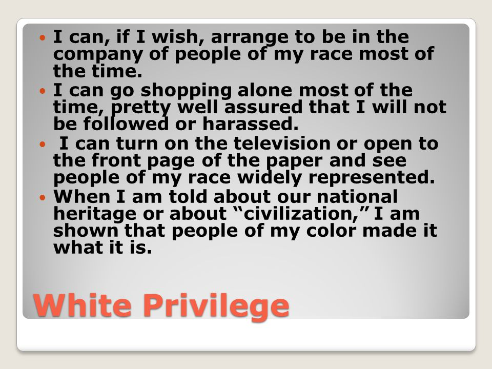 White Privilege I can, if I wish, arrange to be in the company of people of my race most of the time. I can go shopping alone most of the time, pretty