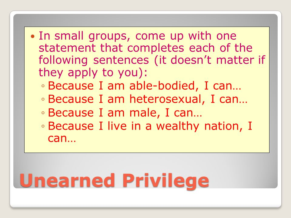 Unearned Privilege In small groups, come up with one statement that completes each of the following sentences (it doesn't matter if they apply to you)