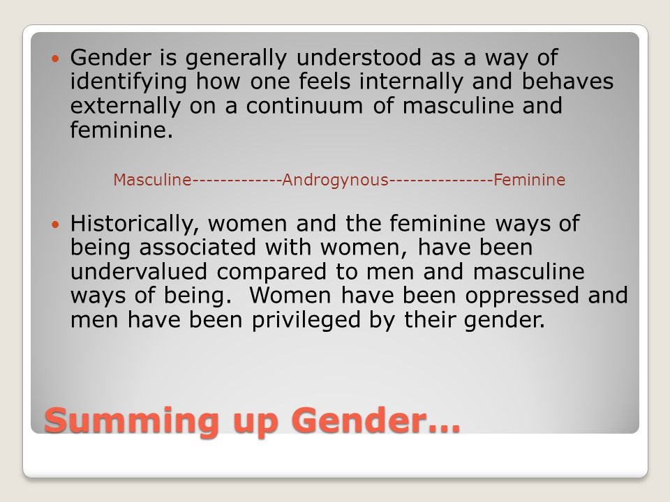 Summing up Gender… Gender is generally understood as a way of identifying how one feels internally and behaves externally on a continuum of masculine