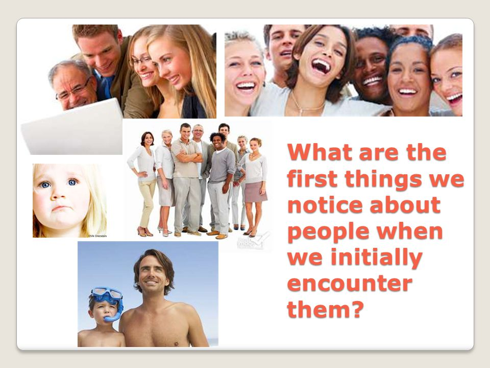 What are the first things we notice about people when we initially encounter them?