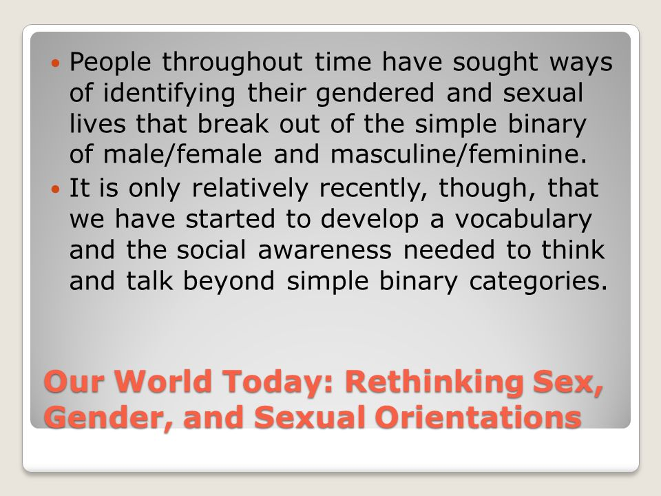 Our World Today: Rethinking Sex, Gender, and Sexual Orientations People throughout time have sought ways of identifying their gendered and sexual live