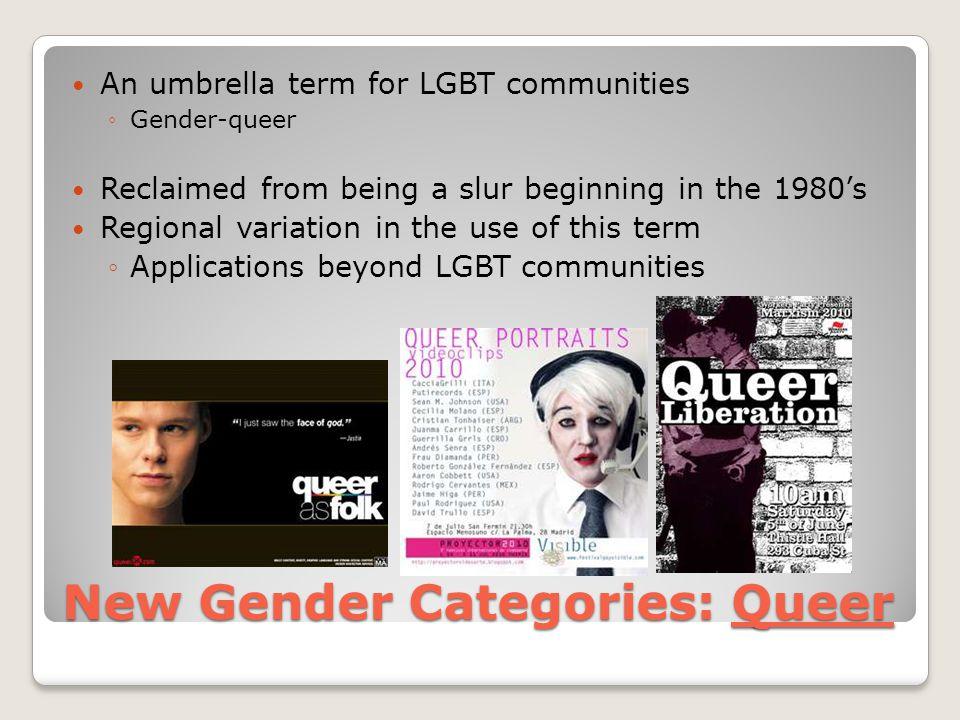 New Gender Categories: Queer An umbrella term for LGBT communities ◦Gender-queer Reclaimed from being a slur beginning in the 1980's Regional variatio